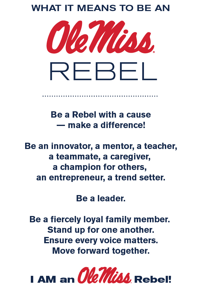 What it means to be an Ole Miss Rebel Be a Rebel with a cause — make a difference! Be an innovator, a mentor, a teacher, a teammate, a caregiver, a champion for others, an entrepreneur, a trend setter. Be a leader. Be a fiercely loyal family member. Stand up for one another. Ensure every voice matters. Move forward together.  I AM an Ole Miss Rebel!