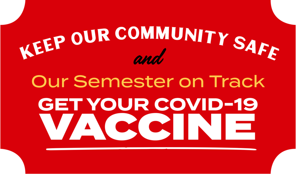 Keep our community safe and our semester on track. Get your COVID-19 vaccine!
